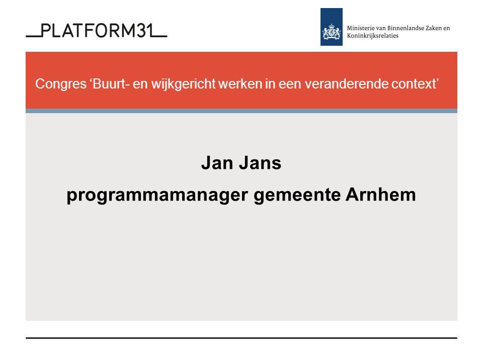 Congres 'Buurt- en wijkgericht werken in een veranderende context' Jan Jans programmamanager gemeente Arnhem
