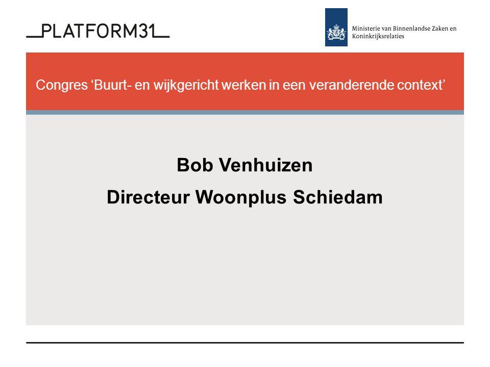 Congres 'Buurt- en wijkgericht werken in een veranderende context' Bob Venhuizen Directeur Woonplus Schiedam