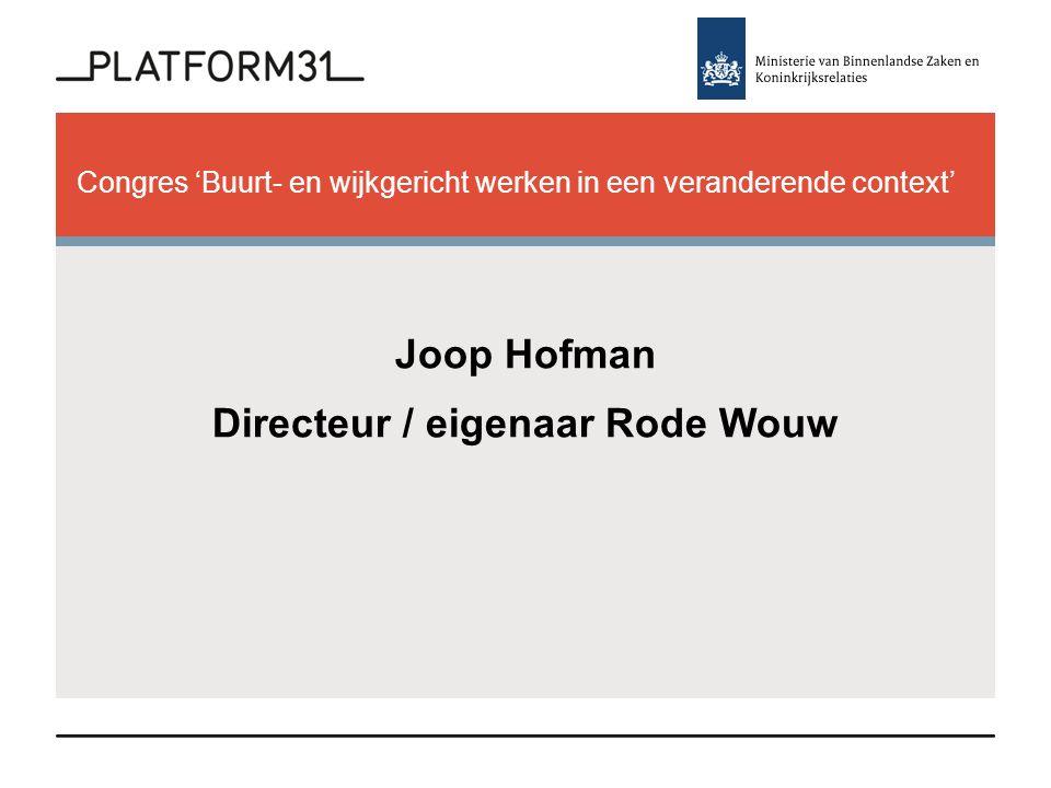 Congres 'Buurt- en wijkgericht werken in een veranderende context' Joop Hofman Directeur / eigenaar Rode Wouw