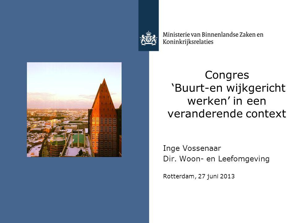 Congres 'Buurt-en wijkgericht werken' in een veranderende context Inge Vossenaar Dir. Woon- en Leefomgeving Rotterdam, 27 juni 2013