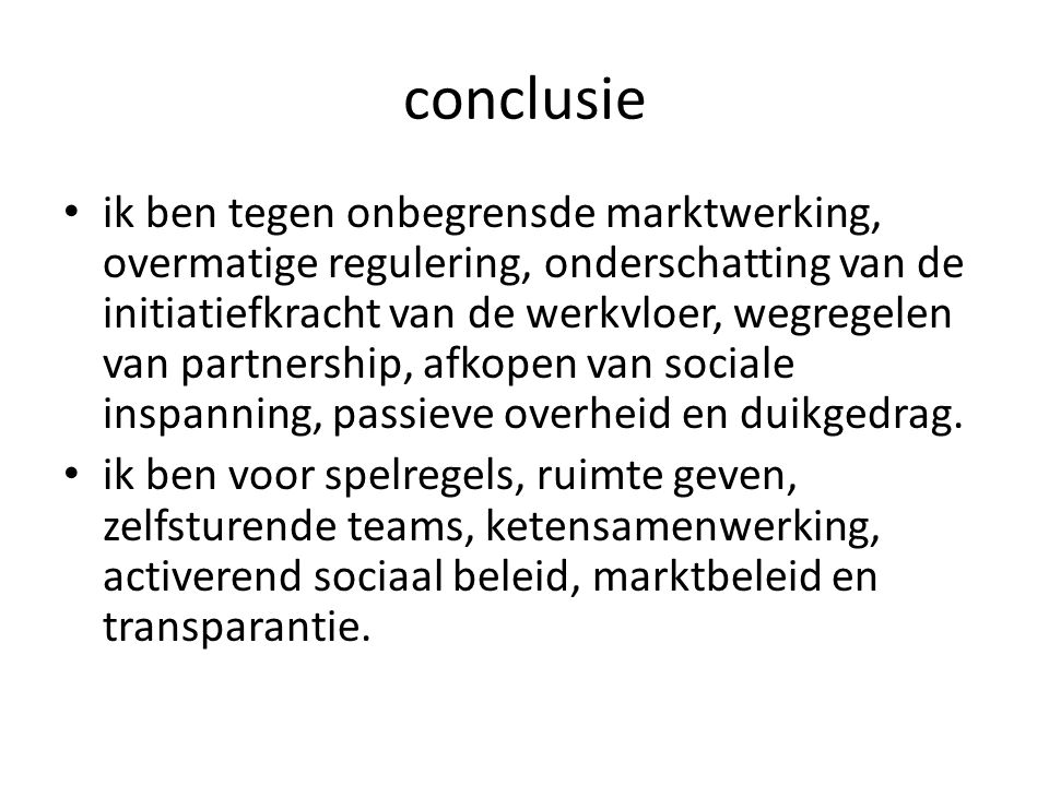 conclusie • ik ben tegen onbegrensde marktwerking, overmatige regulering, onderschatting van de initiatiefkracht van de werkvloer, wegregelen van part