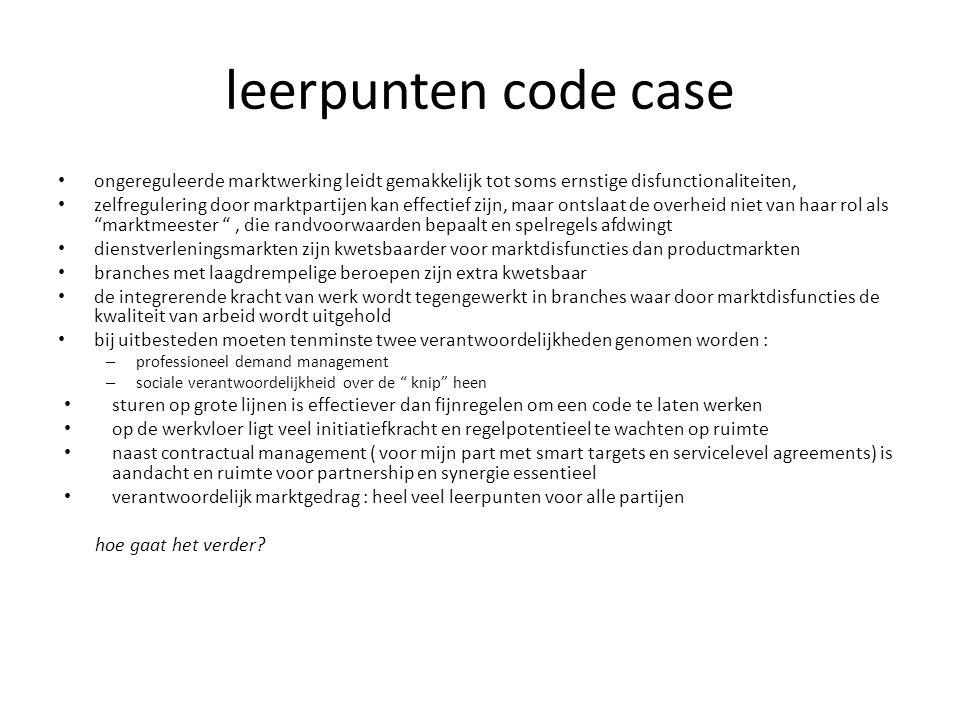 leerpunten code case • ongereguleerde marktwerking leidt gemakkelijk tot soms ernstige disfunctionaliteiten, • zelfregulering door marktpartijen kan e