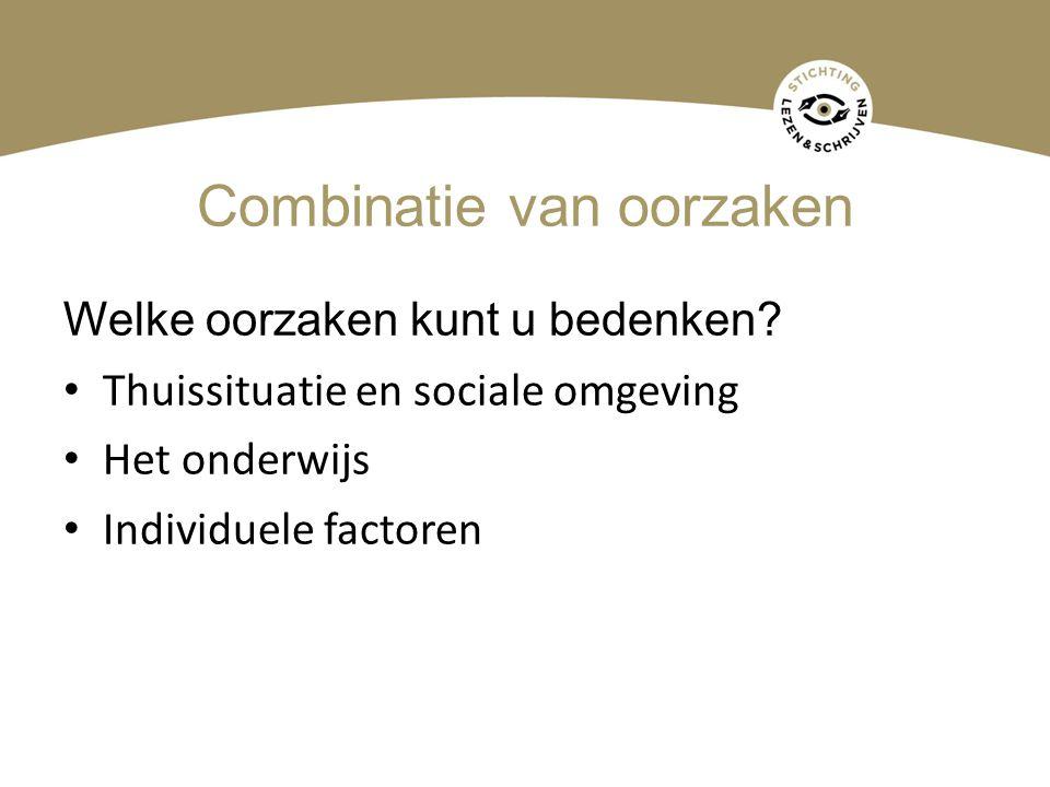 Combinatie van oorzaken Welke oorzaken kunt u bedenken? • Thuissituatie en sociale omgeving • Het onderwijs • Individuele factoren