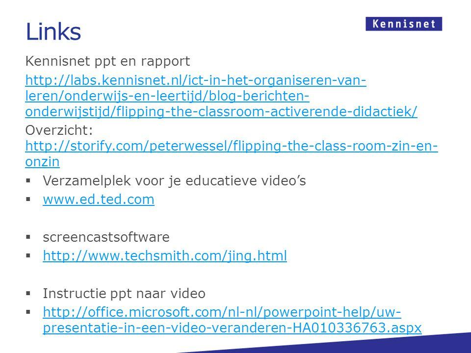 Links Kennisnet ppt en rapport http://labs.kennisnet.nl/ict-in-het-organiseren-van- leren/onderwijs-en-leertijd/blog-berichten- onderwijstijd/flipping-the-classroom-activerende-didactiek/ Overzicht: http://storify.com/peterwessel/flipping-the-class-room-zin-en- onzin http://storify.com/peterwessel/flipping-the-class-room-zin-en- onzin  Verzamelplek voor je educatieve video's  www.ed.ted.com www.ed.ted.com  screencastsoftware  http://www.techsmith.com/jing.html http://www.techsmith.com/jing.html  Instructie ppt naar video  http://office.microsoft.com/nl-nl/powerpoint-help/uw- presentatie-in-een-video-veranderen-HA010336763.aspx http://office.microsoft.com/nl-nl/powerpoint-help/uw- presentatie-in-een-video-veranderen-HA010336763.aspx