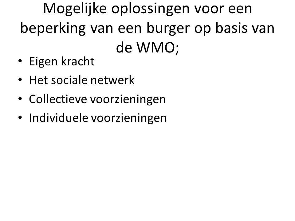 Mogelijke oplossingen voor een beperking van een burger op basis van de WMO; • Eigen kracht • Het sociale netwerk • Collectieve voorzieningen • Individuele voorzieningen