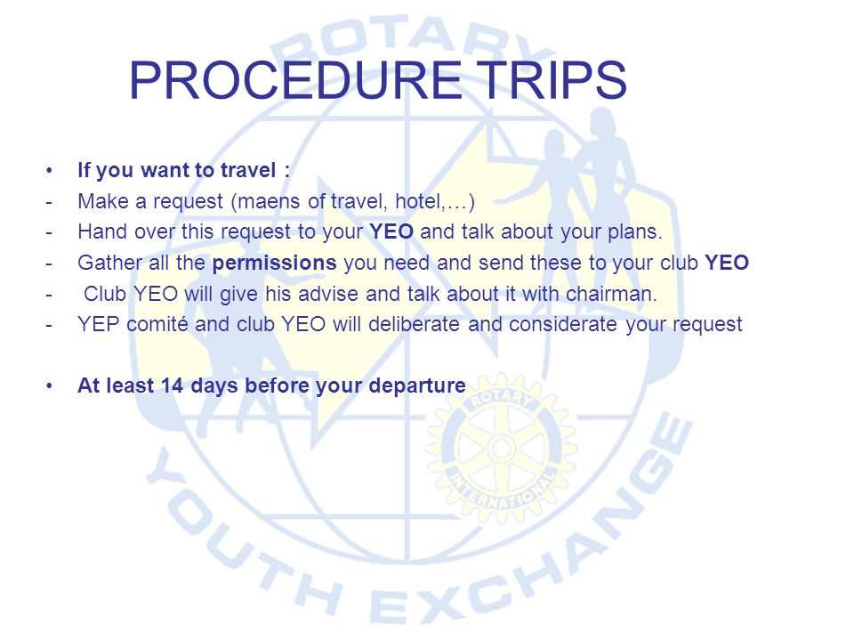 PROCEDURE TRIPS •If you want to travel : -Make a request (maens of travel, hotel,…) -Hand over this request to your YEO and talk about your plans. -Ga