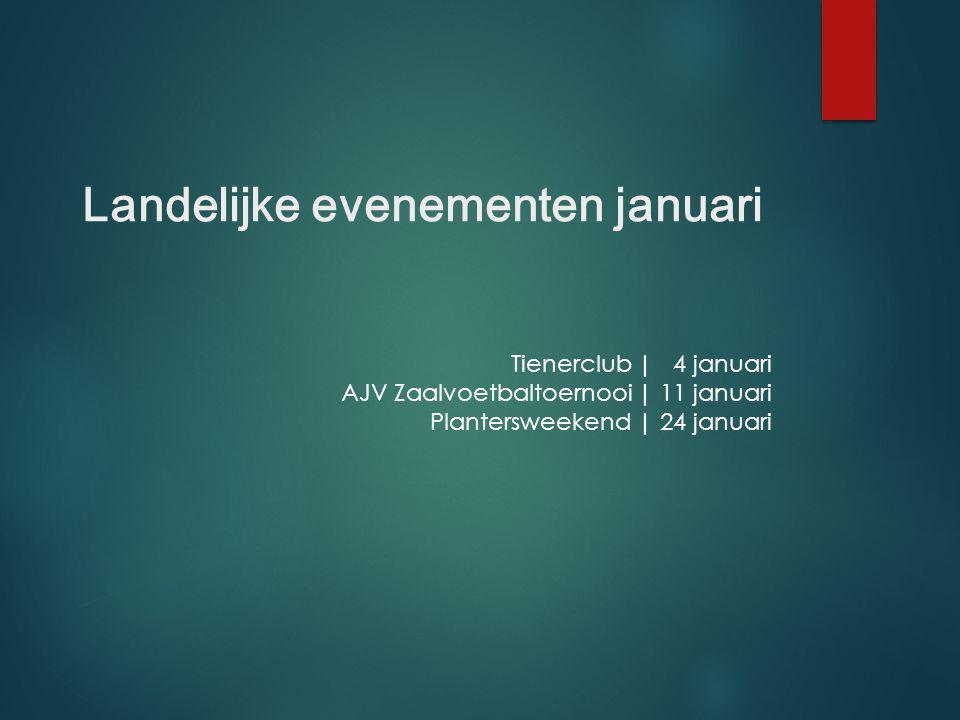 Tienerclub | 4 januari AJV Zaalvoetbaltoernooi | 11 januari Plantersweekend | 24 januari Landelijke evenementen januari