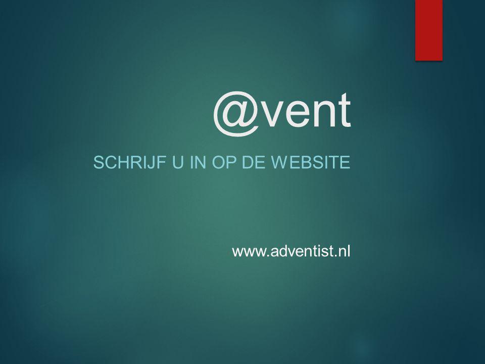 @vent SCHRIJF U IN OP DE WEBSITE www.adventist.nl