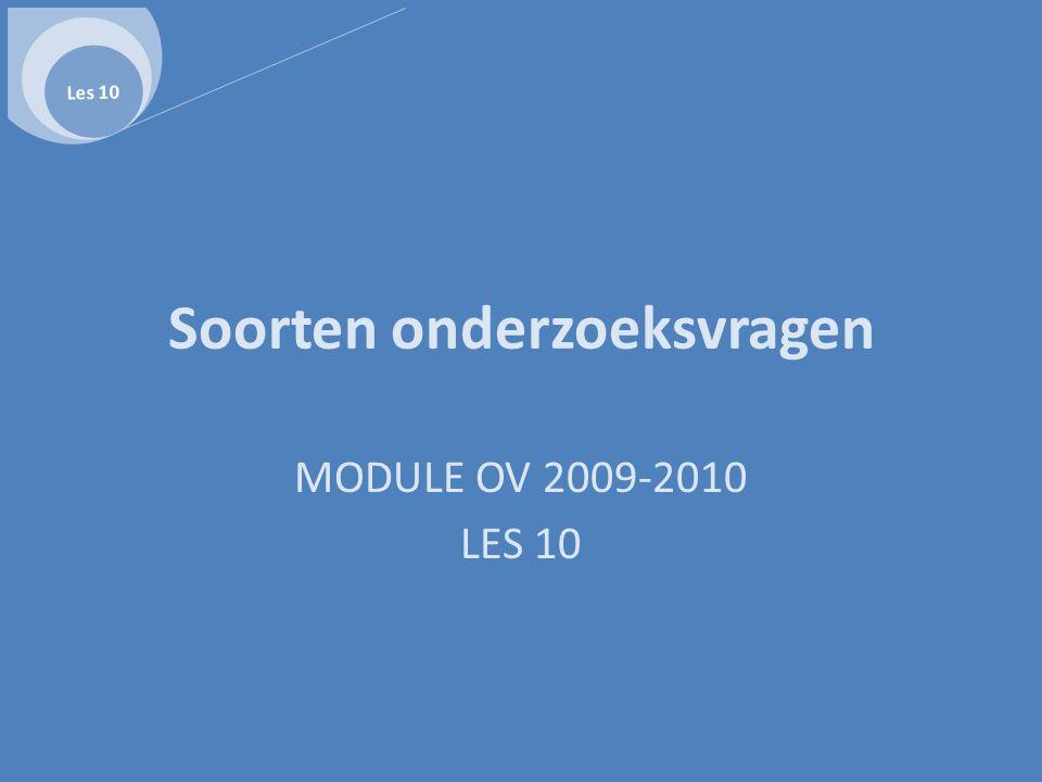 Soorten onderzoeksvragen MODULE OV 2009-2010 LES 10 Les 10