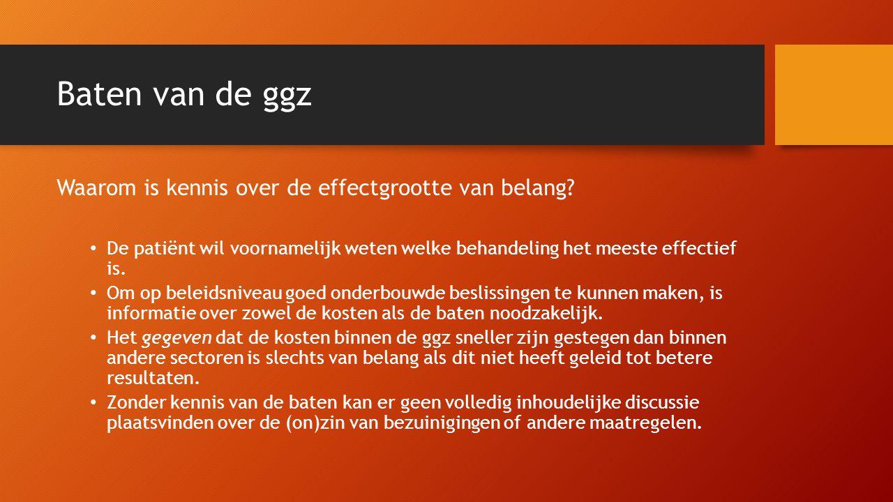 Baten van de ggz Waarom is kennis over de effectgrootte van belang? • De patiënt wil voornamelijk weten welke behandeling het meeste effectief is. • O