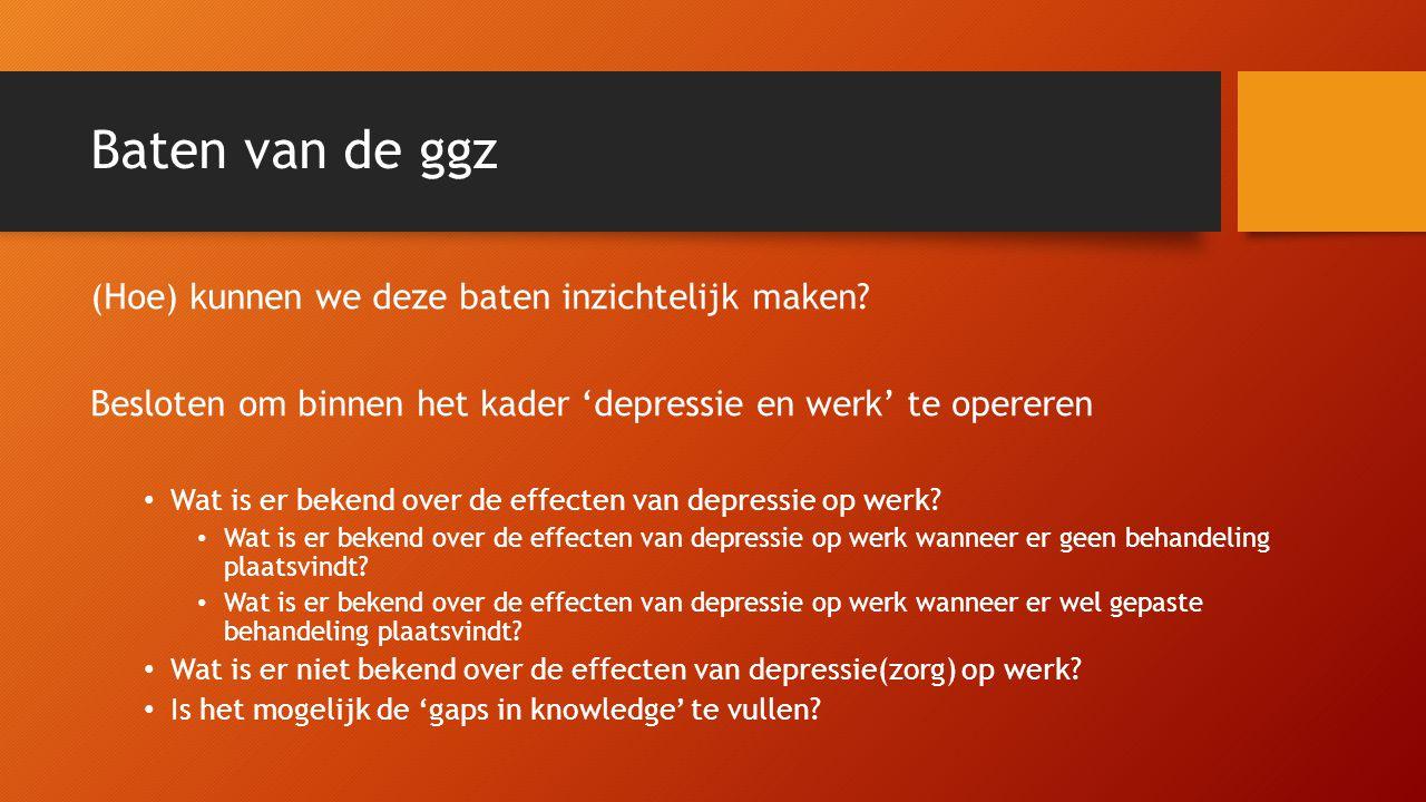 Baten van de ggz (Hoe) kunnen we deze baten inzichtelijk maken? Besloten om binnen het kader 'depressie en werk' te opereren • Wat is er bekend over d