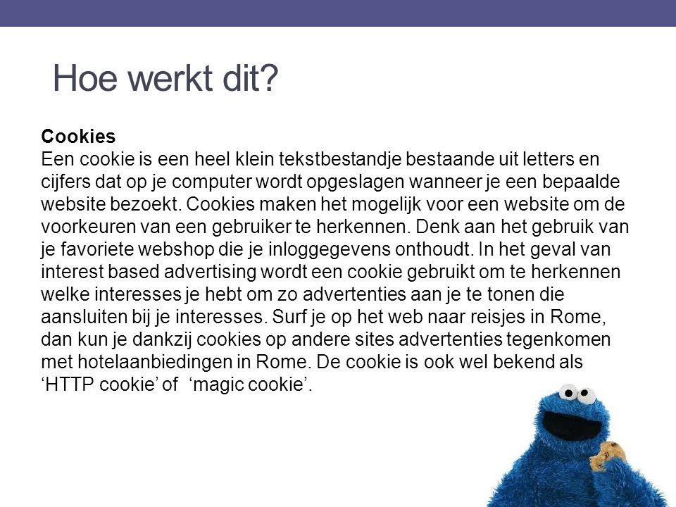 Cookies Een cookie is een heel klein tekstbestandje bestaande uit letters en cijfers dat op je computer wordt opgeslagen wanneer je een bepaalde website bezoekt.