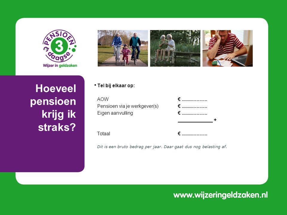 Hoeveel pensioen krijg ik straks? • Tel bij elkaar op: • AOW€.................... • Pensioen via je werkgever(s)€.................... • Eigen aanvulli