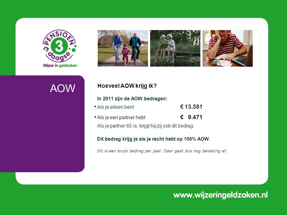AOW • In 2011 zijn de AOW bedragen: • Als je alleen bent € 13.581 • Als je een partner hebt € 9.471 Als je partner 65 is, krijgt hij/zij ook dit bedra