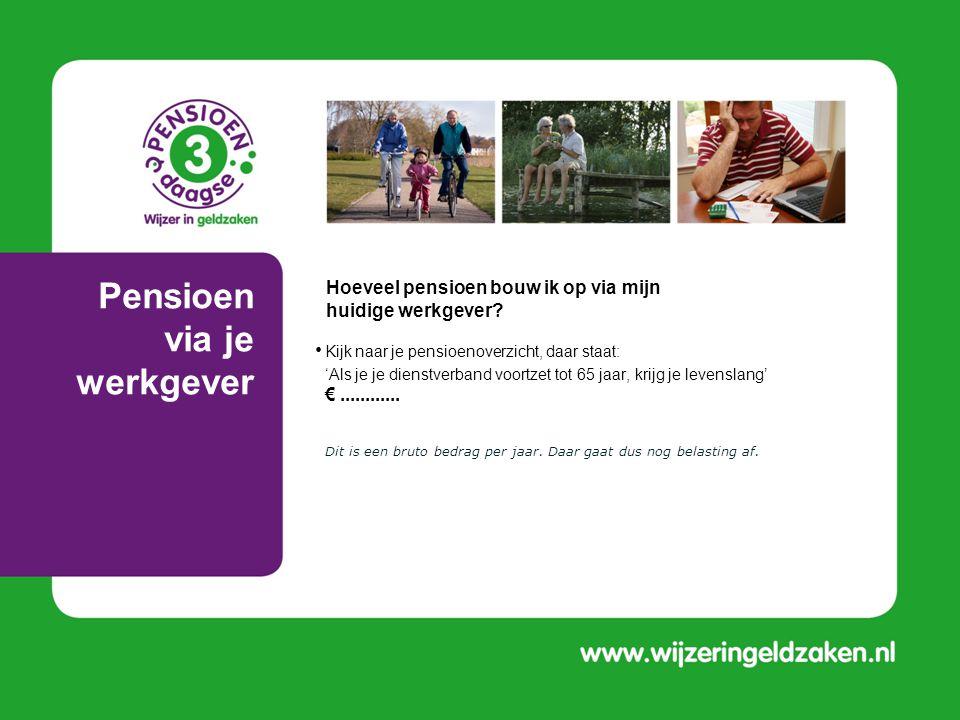 Pensioen via je werkgever • Kijk naar je pensioenoverzicht, daar staat: • 'Als je je dienstverband voortzet tot 65 jaar, krijg je levenslang' €.......