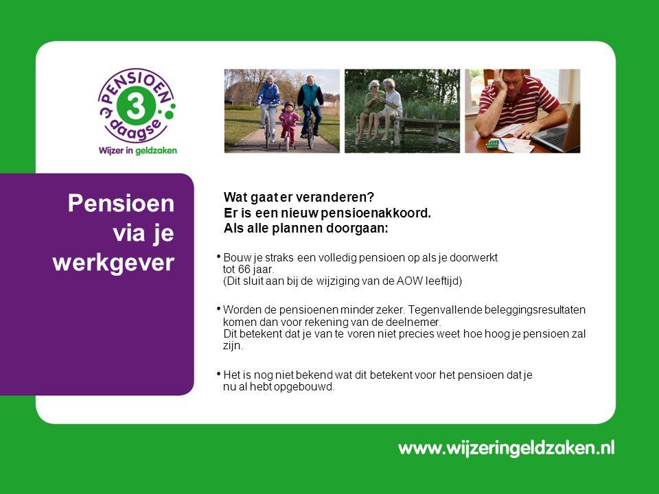Pensioen via je werkgever • Bouw je straks een volledig pensioen op als je doorwerkt tot 66 jaar. (Dit sluit aan bij de wijziging van de AOW leeftijd)