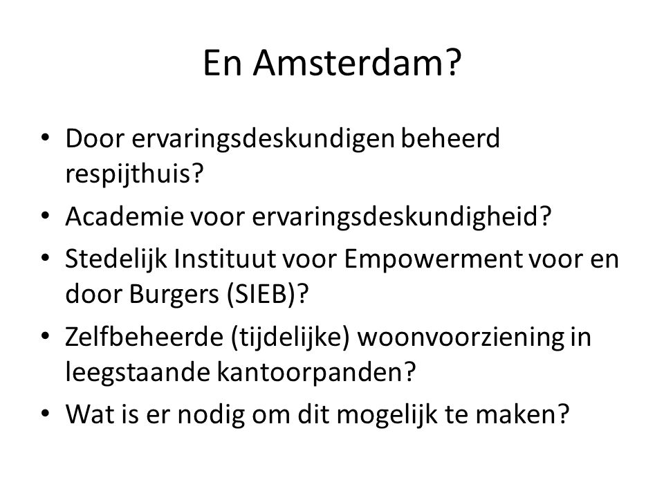 En Amsterdam? • Door ervaringsdeskundigen beheerd respijthuis? • Academie voor ervaringsdeskundigheid? • Stedelijk Instituut voor Empowerment voor en