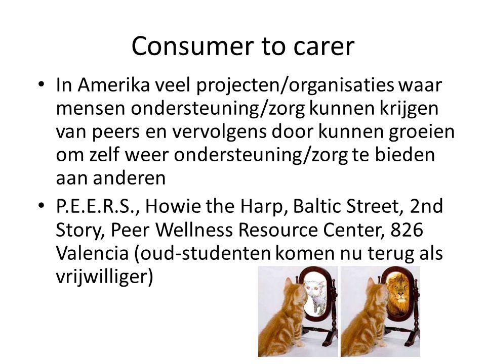 Consumer to carer • In Amerika veel projecten/organisaties waar mensen ondersteuning/zorg kunnen krijgen van peers en vervolgens door kunnen groeien om zelf weer ondersteuning/zorg te bieden aan anderen • P.E.E.R.S., Howie the Harp, Baltic Street, 2nd Story, Peer Wellness Resource Center, 826 Valencia (oud-studenten komen nu terug als vrijwilliger)