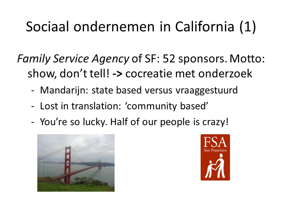 Sociaal ondernemen in California (1) Family Service Agency of SF: 52 sponsors. Motto: show, don't tell! -> cocreatie met onderzoek -Mandarijn: state b