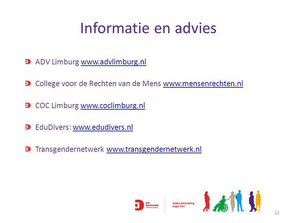 Informatie en advies 22 ADV Limburg www.advlimburg.nlwww.advlimburg.nl College voor de Rechten van de Mens www.mensenrechten.nlwww.mensenrechten.nl COC Limburg www.coclimburg.nlwww.coclimburg.nl EduDivers: www.edudivers.nlwww.edudivers.nl Transgendernetwerk www.transgendernetwerk.nlwww.transgendernetwerk.nl
