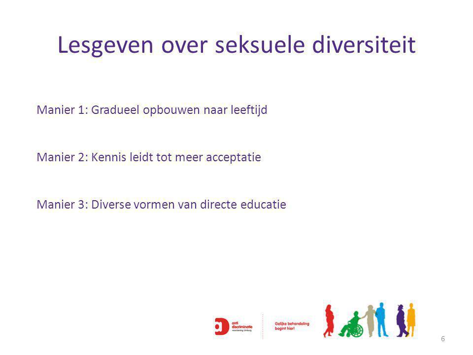 Lesgeven over seksuele diversiteit 6 Manier 1: Gradueel opbouwen naar leeftijd Manier 2: Kennis leidt tot meer acceptatie Manier 3: Diverse vormen van directe educatie