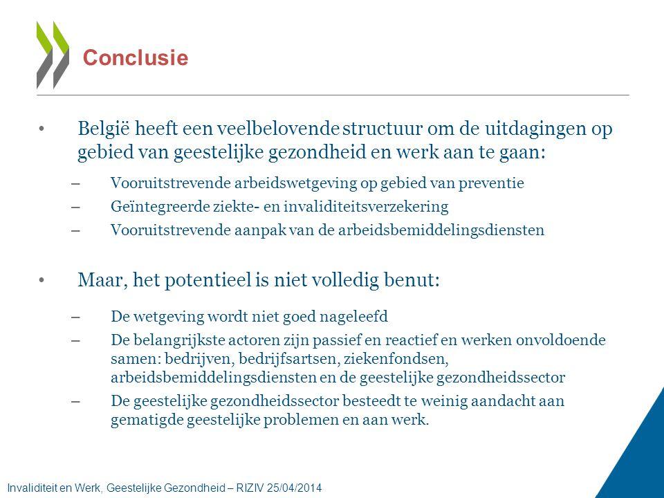 Conclusie • België heeft een veelbelovende structuur om de uitdagingen op gebied van geestelijke gezondheid en werk aan te gaan: – Vooruitstrevende arbeidswetgeving op gebied van preventie – Geïntegreerde ziekte- en invaliditeitsverzekering – Vooruitstrevende aanpak van de arbeidsbemiddelingsdiensten • Maar, het potentieel is niet volledig benut: – De wetgeving wordt niet goed nageleefd – De belangrijkste actoren zijn passief en reactief en werken onvoldoende samen: bedrijven, bedrijfsartsen, ziekenfondsen, arbeidsbemiddelingsdiensten en de geestelijke gezondheidssector – De geestelijke gezondheidssector besteedt te weinig aandacht aan gematigde geestelijke problemen en aan werk.