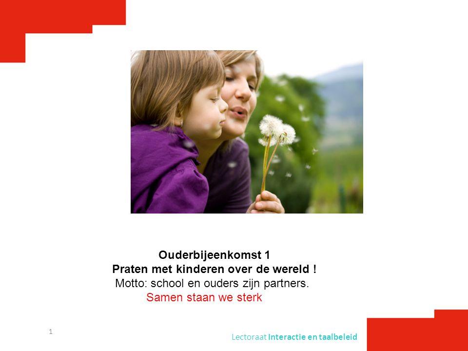 Lectoraat Interactie en taalbeleid 1 Ouderbijeenkomst 1 Praten met kinderen over de wereld ! Motto: school en ouders zijn partners. Samen staan we ste