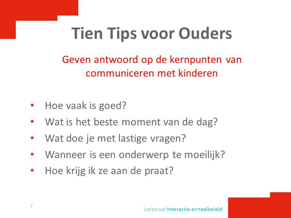 Lectoraat Interactie en taalbeleid Tien Tips voor Ouders Geven antwoord op de kernpunten van communiceren met kinderen • Hoe vaak is goed? • Wat is he