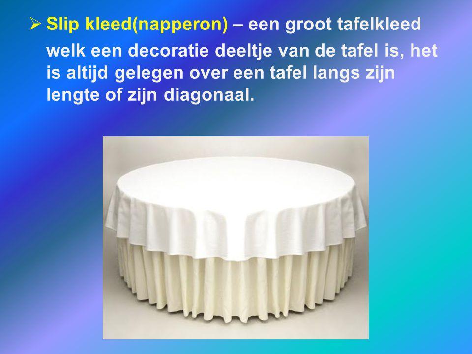  Slip kleed(napperon) – een groot tafelkleed welk een decoratie deeltje van de tafel is, het is altijd gelegen over een tafel langs zijn lengte of zi