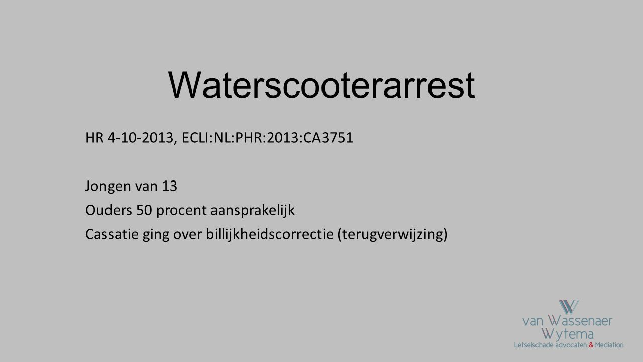 Waterscooterarrest HR 4-10-2013, ECLI:NL:PHR:2013:CA3751 Jongen van 13 Ouders 50 procent aansprakelijk Cassatie ging over billijkheidscorrectie (terug