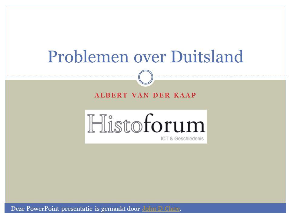 ALBERT VAN DER KAAP Problemen over Duitsland Deze PowerPoint presentatie is gemaakt door John D Clare.John D Clare afkomstig van: