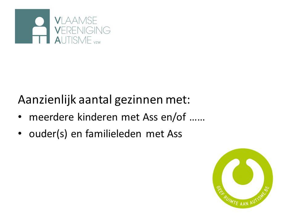 Aanzienlijk aantal gezinnen met: • meerdere kinderen met Ass en/of …… • ouder(s) en familieleden met Ass