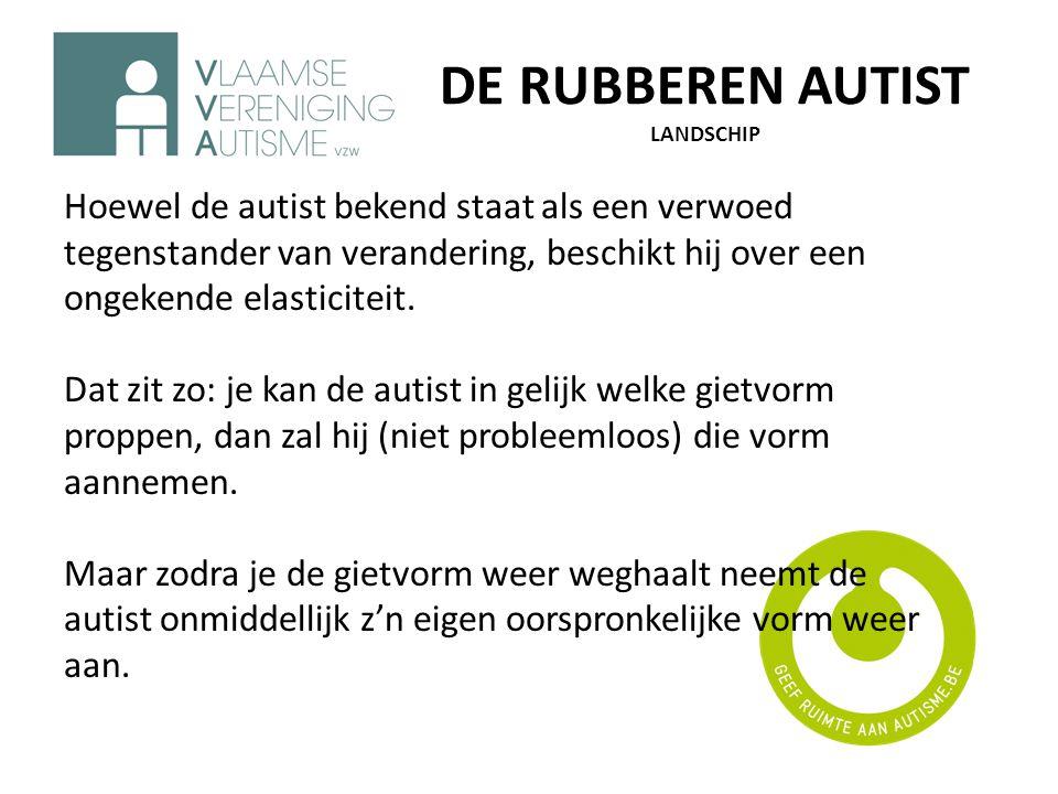 DE RUBBEREN AUTIST LANDSCHIP Hoewel de autist bekend staat als een verwoed tegenstander van verandering, beschikt hij over een ongekende elasticiteit.