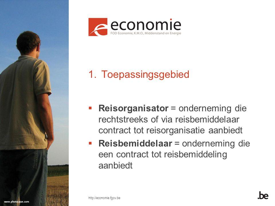 http://economie.fgov.be 1.Toepassingsgebied  Reisorganisator = onderneming die rechtstreeks of via reisbemiddelaar contract tot reisorganisatie aanbiedt  Reisbemiddelaar = onderneming die een contract tot reisbemiddeling aanbiedt