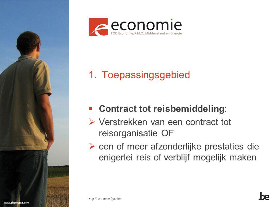 http://economie.fgov.be 1.Toepassingsgebied  Contract tot reisbemiddeling:  Verstrekken van een contract tot reisorganisatie OF  een of meer afzonderlijke prestaties die enigerlei reis of verblijf mogelijk maken