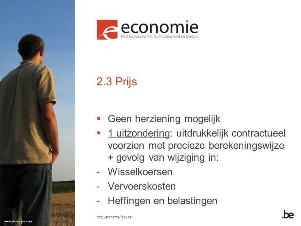 http://economie.fgov.be 2.3 Prijs  Geen herziening mogelijk  1 uitzondering: uitdrukkelijk contractueel voorzien met precieze berekeningswijze + gevolg van wijziging in: -Wisselkoersen -Vervoerskosten -Heffingen en belastingen