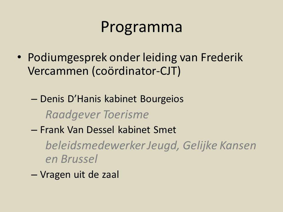 Programma • Podiumgesprek onder leiding van Frederik Vercammen (coördinator-CJT) – Denis D'Hanis kabinet Bourgeios Raadgever Toerisme – Frank Van Dessel kabinet Smet beleidsmedewerker Jeugd, Gelijke Kansen en Brussel – Vragen uit de zaal