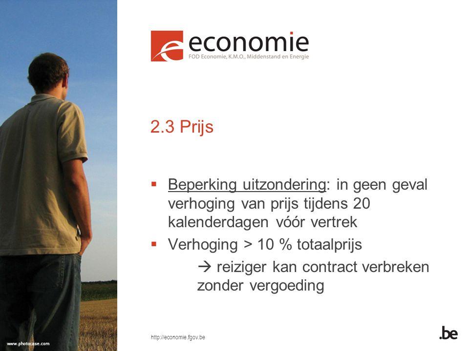 http://economie.fgov.be 2.3 Prijs  Beperking uitzondering: in geen geval verhoging van prijs tijdens 20 kalenderdagen vóór vertrek  Verhoging > 10 % totaalprijs  reiziger kan contract verbreken zonder vergoeding