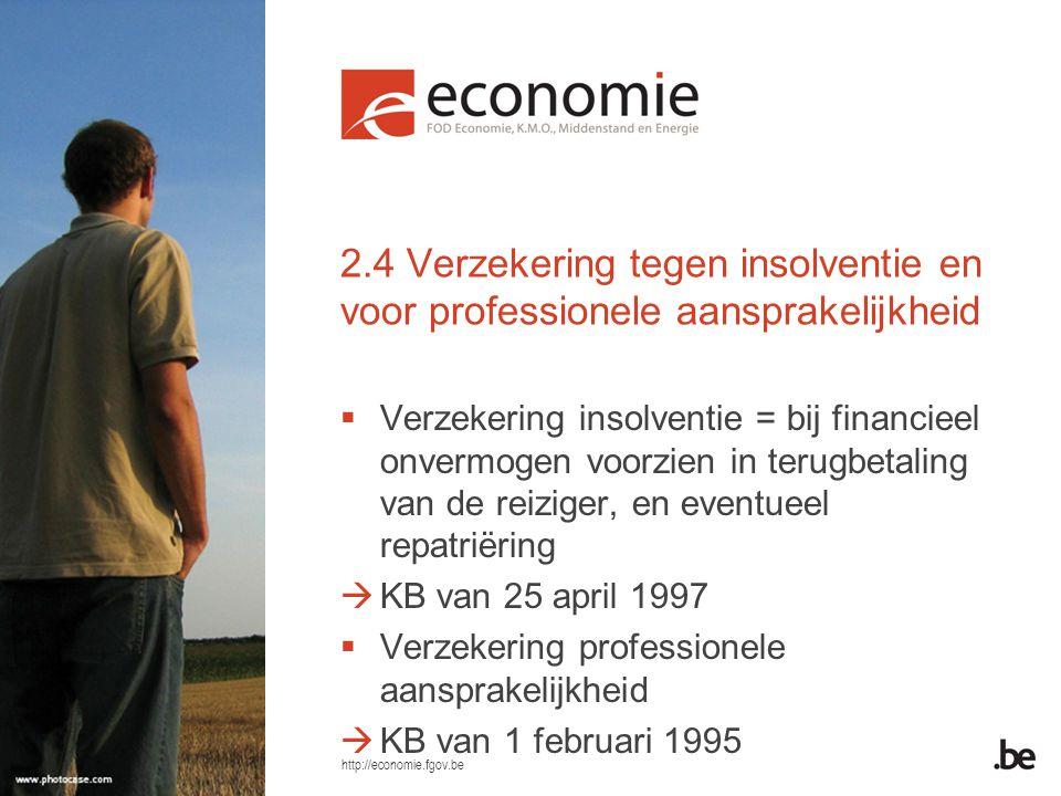 http://economie.fgov.be 2.4 Verzekering tegen insolventie en voor professionele aansprakelijkheid  Verzekering insolventie = bij financieel onvermogen voorzien in terugbetaling van de reiziger, en eventueel repatriëring  KB van 25 april 1997  Verzekering professionele aansprakelijkheid  KB van 1 februari 1995