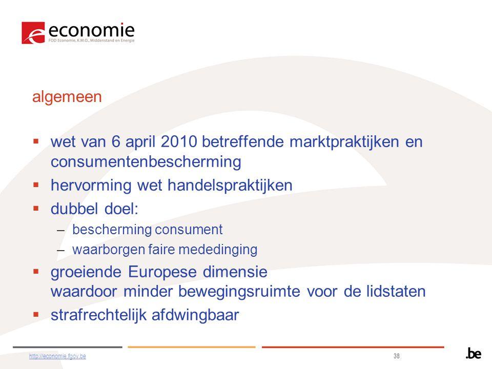 algemeen  wet van 6 april 2010 betreffende marktpraktijken en consumentenbescherming  hervorming wet handelspraktijken  dubbel doel: –bescherming consument –waarborgen faire mededinging  groeiende Europese dimensie waardoor minder bewegingsruimte voor de lidstaten  strafrechtelijk afdwingbaar http://economie.fgov.behttp://economie.fgov.be 38