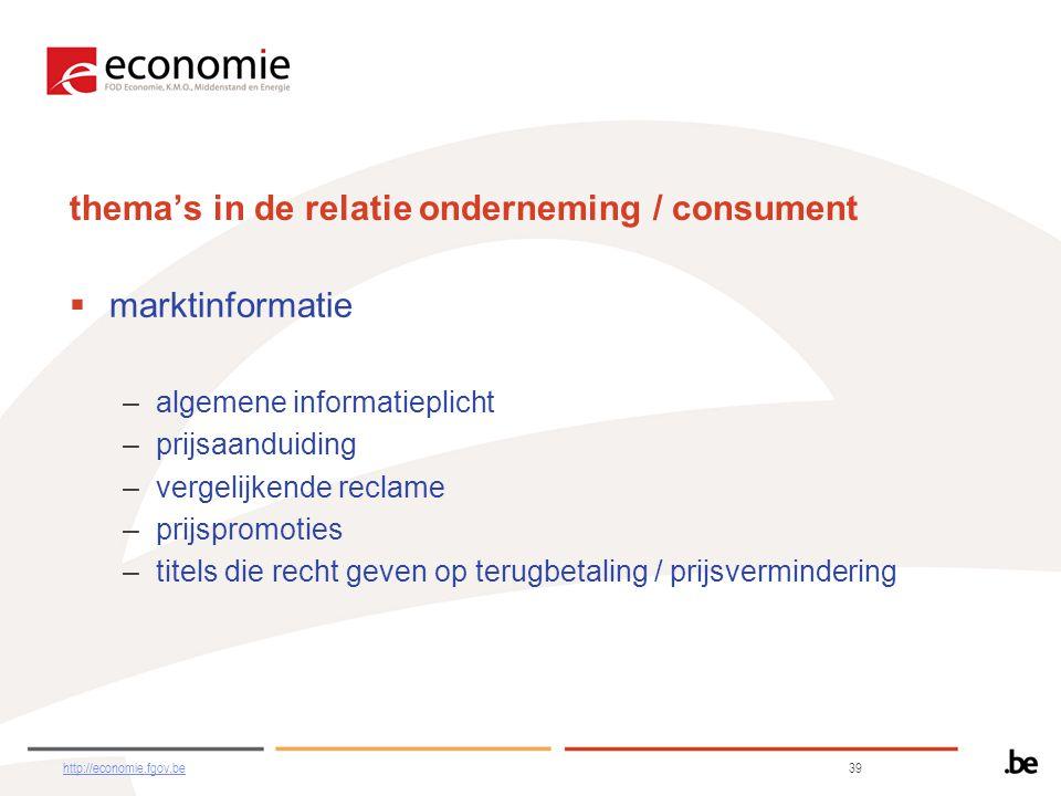 thema's in de relatie onderneming / consument  marktinformatie –algemene informatieplicht –prijsaanduiding –vergelijkende reclame –prijspromoties –titels die recht geven op terugbetaling / prijsvermindering http://economie.fgov.behttp://economie.fgov.be 39