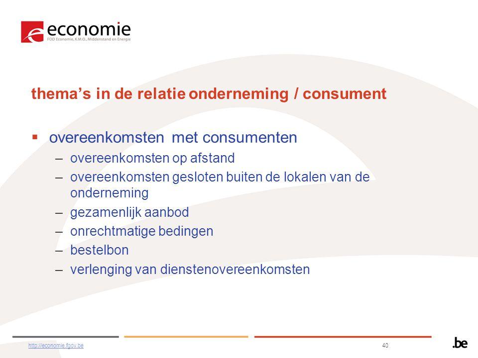 thema's in de relatie onderneming / consument  overeenkomsten met consumenten –overeenkomsten op afstand –overeenkomsten gesloten buiten de lokalen van de onderneming –gezamenlijk aanbod –onrechtmatige bedingen –bestelbon –verlenging van dienstenovereenkomsten http://economie.fgov.behttp://economie.fgov.be 40