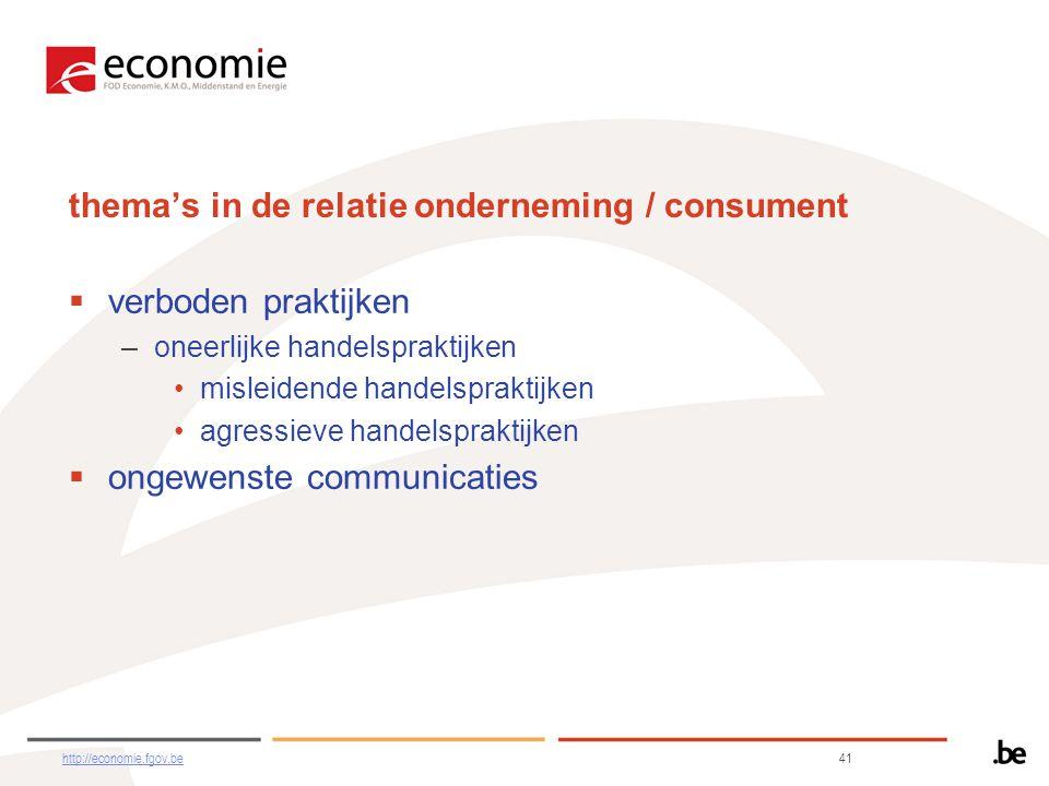 thema's in de relatie onderneming / consument  verboden praktijken –oneerlijke handelspraktijken •misleidende handelspraktijken •agressieve handelspraktijken  ongewenste communicaties http://economie.fgov.behttp://economie.fgov.be 41