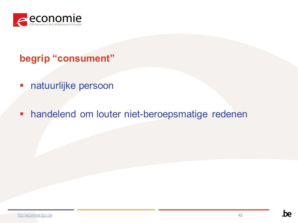 begrip consument  natuurlijke persoon  handelend om louter niet-beroepsmatige redenen http://economie.fgov.behttp://economie.fgov.be 42