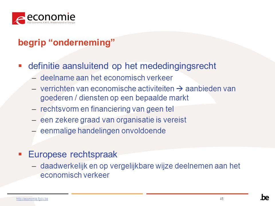 begrip onderneming  definitie aansluitend op het mededingingsrecht –deelname aan het economisch verkeer –verrichten van economische activiteiten  aanbieden van goederen / diensten op een bepaalde markt –rechtsvorm en financiering van geen tel –een zekere graad van organisatie is vereist –eenmalige handelingen onvoldoende  Europese rechtspraak –daadwerkelijk en op vergelijkbare wijze deelnemen aan het economisch verkeer http://economie.fgov.behttp://economie.fgov.be 45