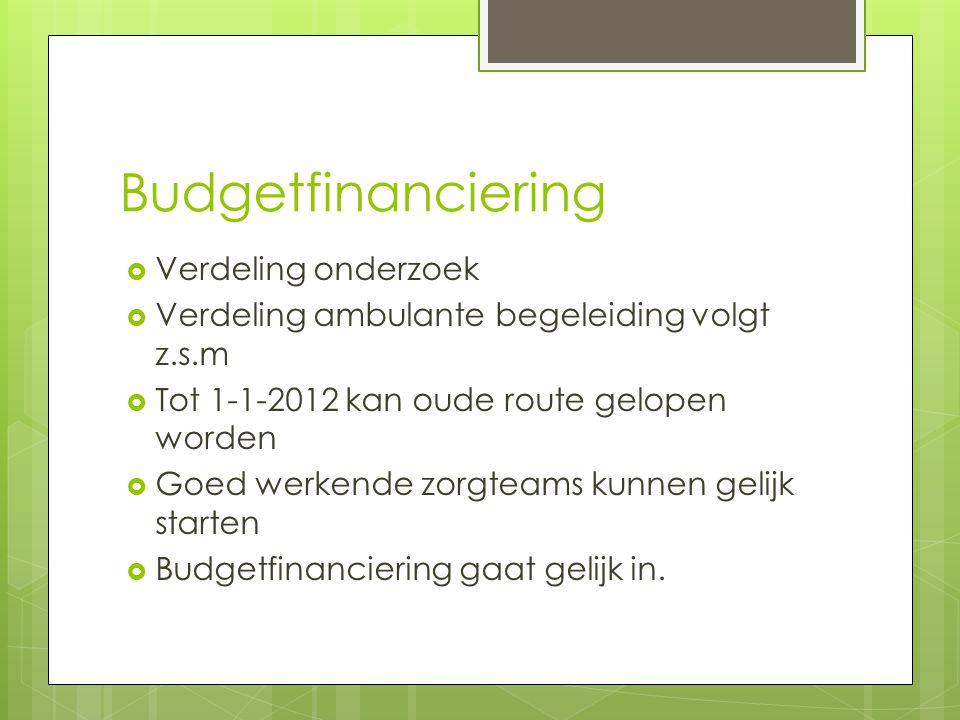 Budgetfinanciering  Verdeling onderzoek  Verdeling ambulante begeleiding volgt z.s.m  Tot 1-1-2012 kan oude route gelopen worden  Goed werkende zorgteams kunnen gelijk starten  Budgetfinanciering gaat gelijk in.