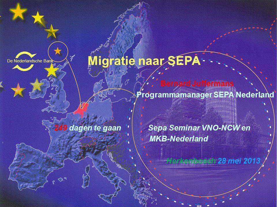Migratie naar SEPA Bernard Juffermans Programmamanager SEPA Nederland 249 dagen te gaan Sepa Seminar VNO-NCW en MKB-Nederland Herkenbosch 28 mei 2013 De Nederlandsche Bank