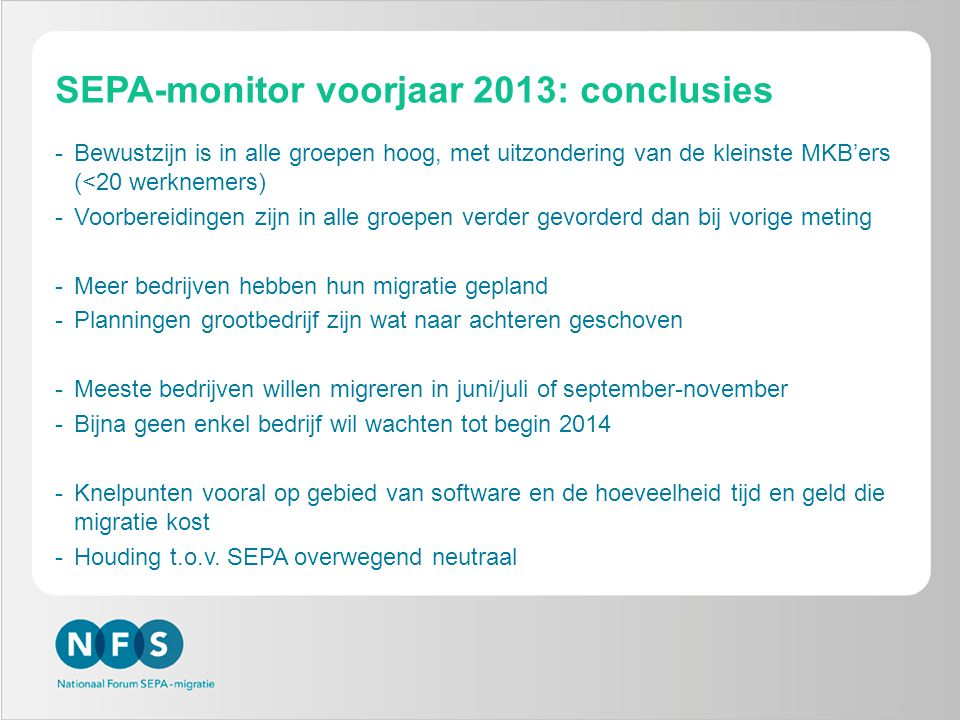SEPA-monitor voorjaar 2013: conclusies -Bewustzijn is in alle groepen hoog, met uitzondering van de kleinste MKB'ers (<20 werknemers) -Voorbereidingen zijn in alle groepen verder gevorderd dan bij vorige meting -Meer bedrijven hebben hun migratie gepland -Planningen grootbedrijf zijn wat naar achteren geschoven -Meeste bedrijven willen migreren in juni/juli of september-november -Bijna geen enkel bedrijf wil wachten tot begin 2014 -Knelpunten vooral op gebied van software en de hoeveelheid tijd en geld die migratie kost -Houding t.o.v.