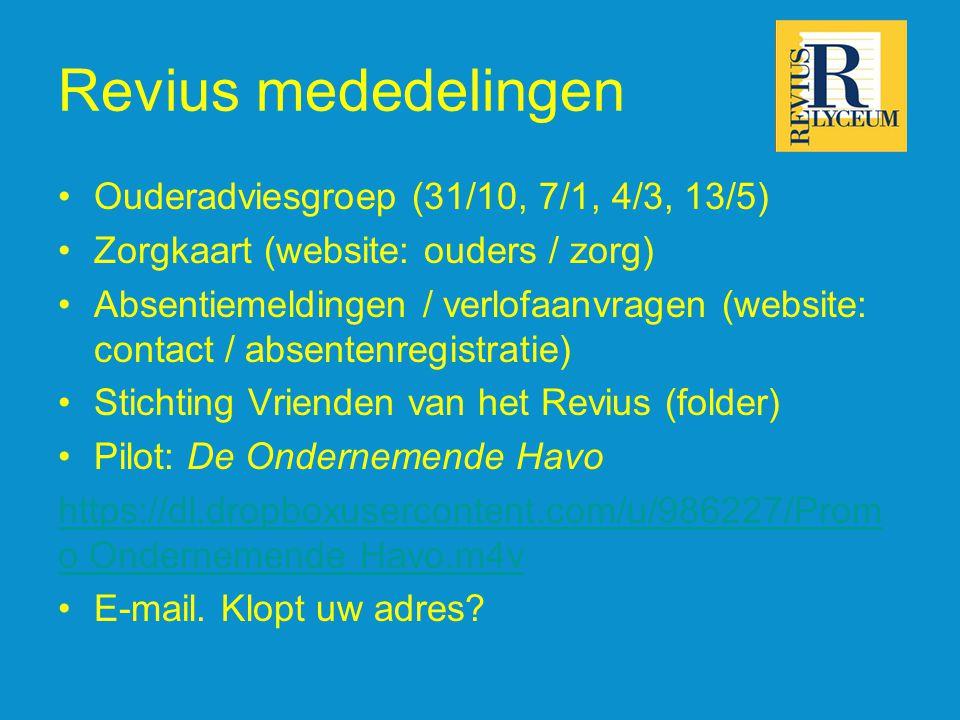 Revius mededelingen •Ouderadviesgroep (31/10, 7/1, 4/3, 13/5) •Zorgkaart (website: ouders / zorg) •Absentiemeldingen / verlofaanvragen (website: contact / absentenregistratie) •Stichting Vrienden van het Revius (folder) •Pilot: De Ondernemende Havo https://dl.dropboxusercontent.com/u/986227/Prom o Ondernemende Havo.m4v •E-mail.