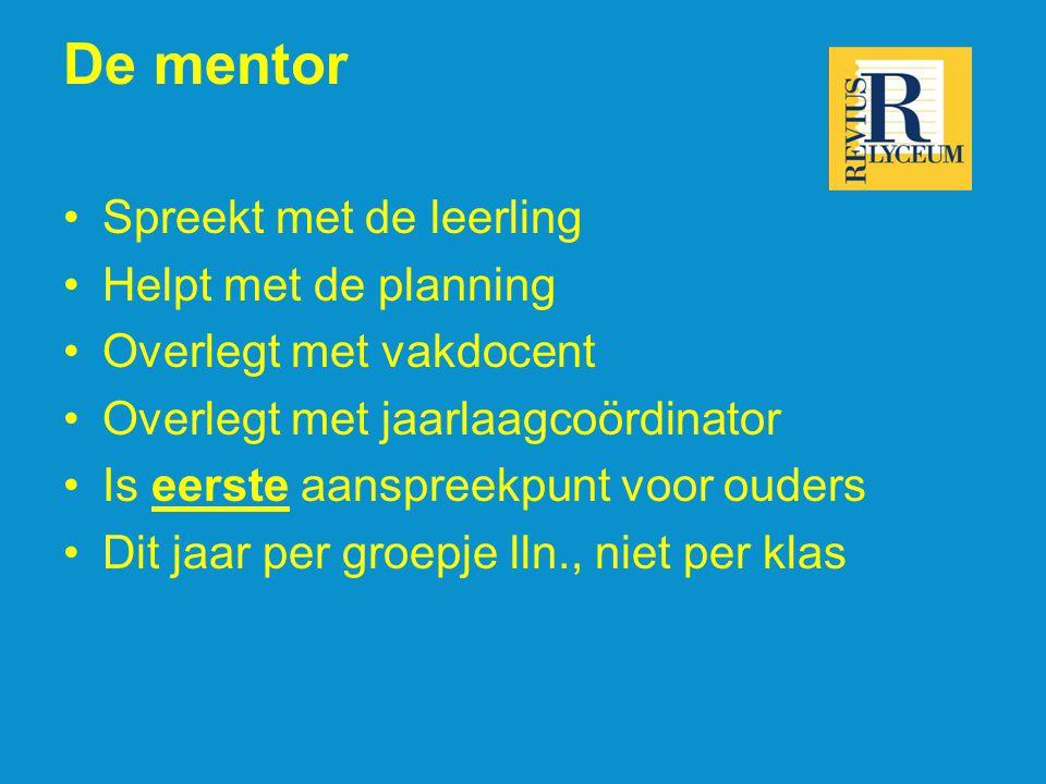 De mentor •Spreekt met de leerling •Helpt met de planning •Overlegt met vakdocent •Overlegt met jaarlaagcoördinator •Is eerste aanspreekpunt voor ouders •Dit jaar per groepje lln., niet per klas